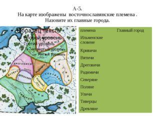 А-5. На карте изображены восточнославянские племена . Назовите их главные гор