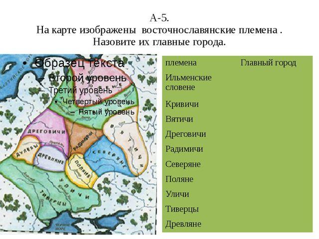 А-5. На карте изображены восточнославянские племена . Назовите их главные гор...
