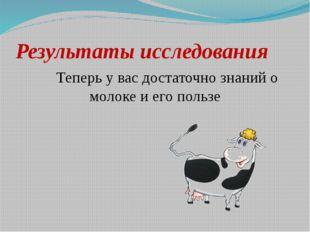 Результаты исследования Теперь у вас достаточно знаний о молоке и его пользе