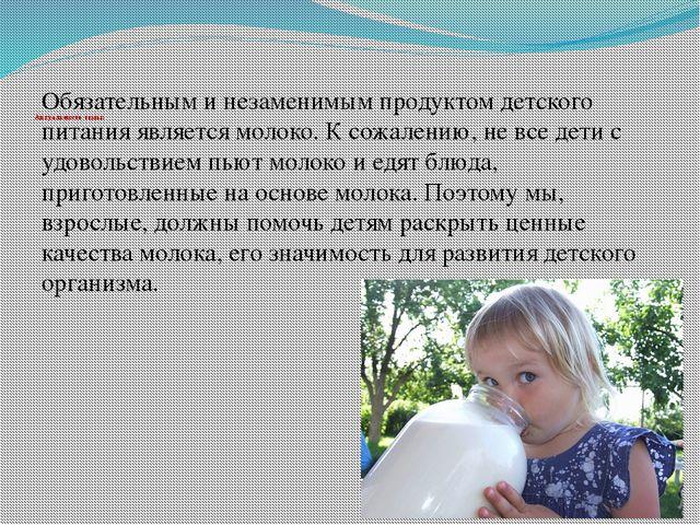 Актуальность темы:   Обязательным и незаменимым продуктом детского питания я...