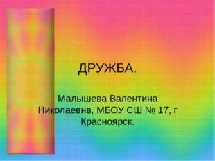 ДРУЖБА. Малышева Валентина Николаевнв, МБОУ СШ № 17, г Красноярск.