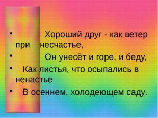 Хороший друг - как ветер при несчастье, Он унесёт и горе, и беду, Как листья