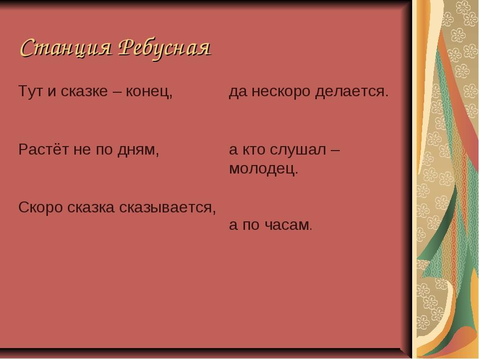 Станция Ребусная Тут и сказке – конец, Растёт не по дням, Скоро сказка сказыв...