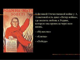 О Великой Отечественной войне у А. Ахматовой есть цикл «Ветер войны», где вос