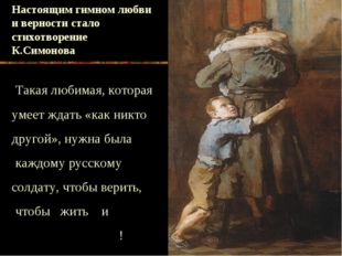 Настоящим гимном любви и верности стало стихотворение К.Симонова «Жди меня».
