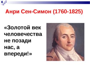 Анри Сен-Симон (1760-1825) «Золотой век человечества не позади нас, а впереди!»