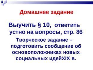 Домашнее задание Выучить § 10, ответить устно на вопросы, стр. 86 Творческое