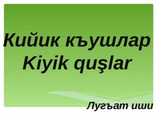 Кийик къушлар Kiyik quşlar Лугъат иши