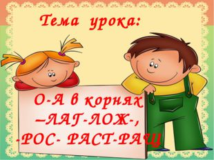 Тема урока: О-А в корнях –ЛАГ-ЛОЖ-, -РОС- РАСТ-РАЩ