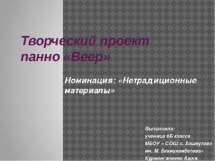 Творческий проект панно «Веер» Выполнила: ученица 6Б класса МБОУ « СОШ с. Хош