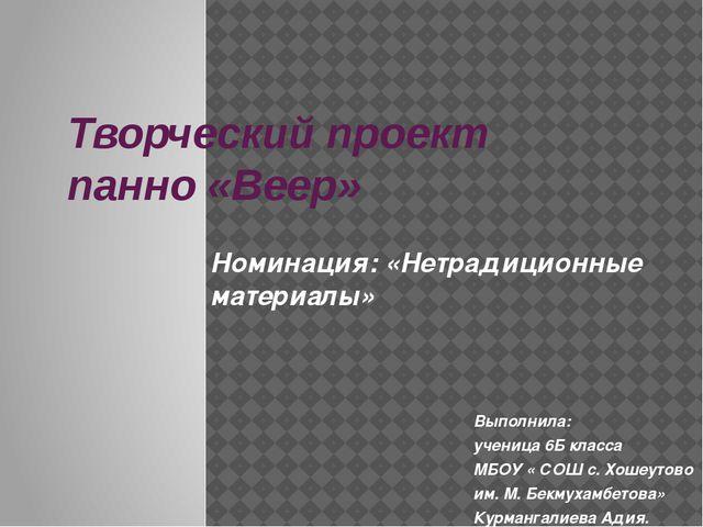 Творческий проект панно «Веер» Выполнила: ученица 6Б класса МБОУ « СОШ с. Хош...