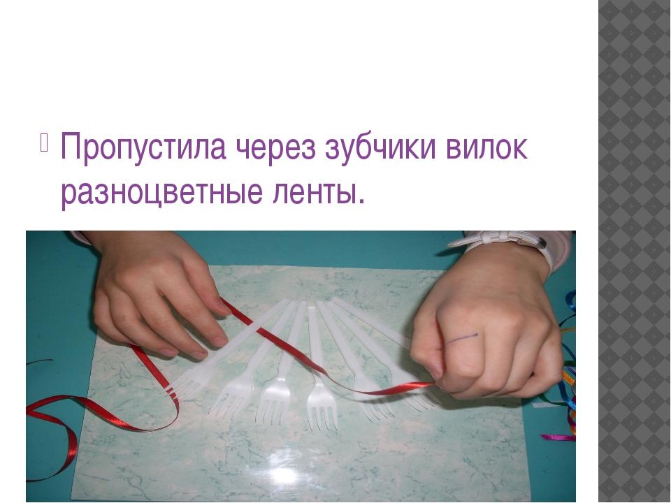 Пропустила через зубчики вилок разноцветные ленты.