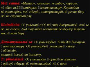 Мақсаты: «Метис», «мулат», «самбо», «креол», «үндіс» т.б ұғымдарын қалыптасты