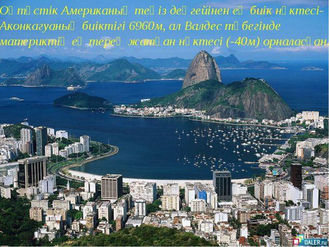 Оңтүстік Американың теңіз деңгейінен ең биік нүктесі- Аконкагуаның биіктігі 6...