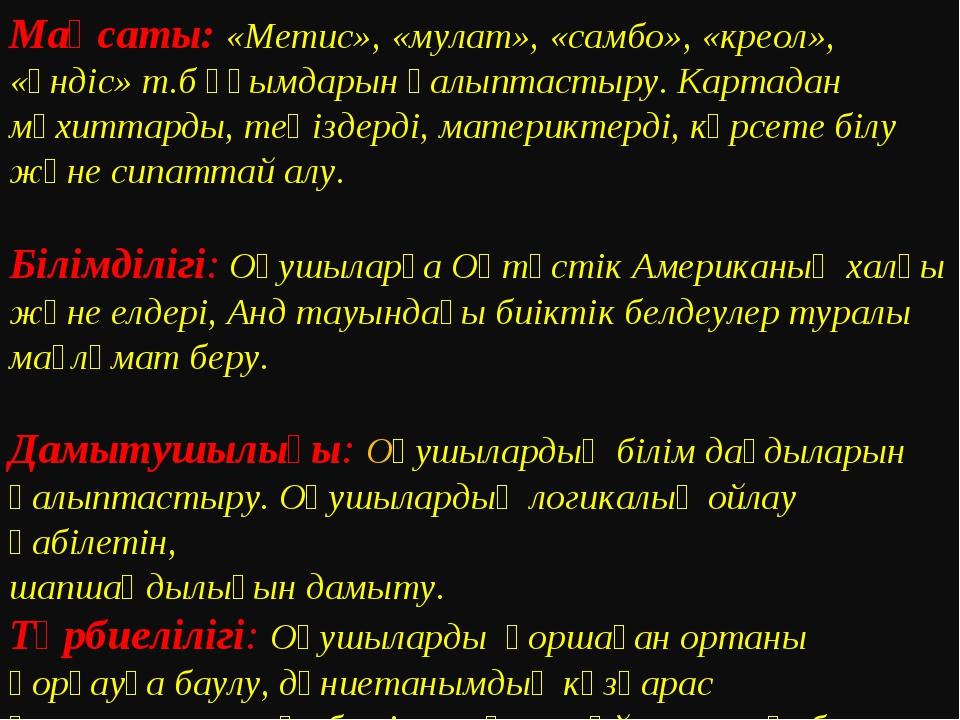 Мақсаты: «Метис», «мулат», «самбо», «креол», «үндіс» т.б ұғымдарын қалыптасты...