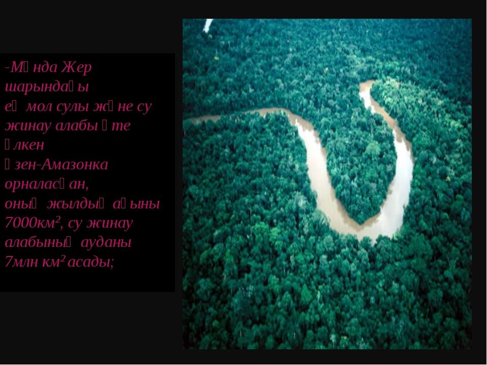 -Мұнда Жер шарындағы ең мол сулы және су жинау алабы өте үлкен өзен-Амазонка...
