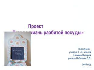 Проект «Вторая жизнь разбитой посуды» Выполнила: ученица 2 «В» класса Климин