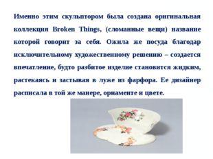Именно этим скульптором была создана оригинальная коллекция Broken Things, (с