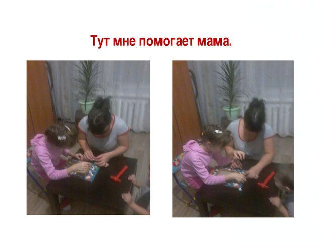 Тут мне помогает мама.