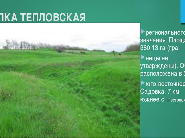 БАЛКА ТЕПЛОВСКАЯ регионального значения. Площадь 380,13 га (гра- ницы не утве...