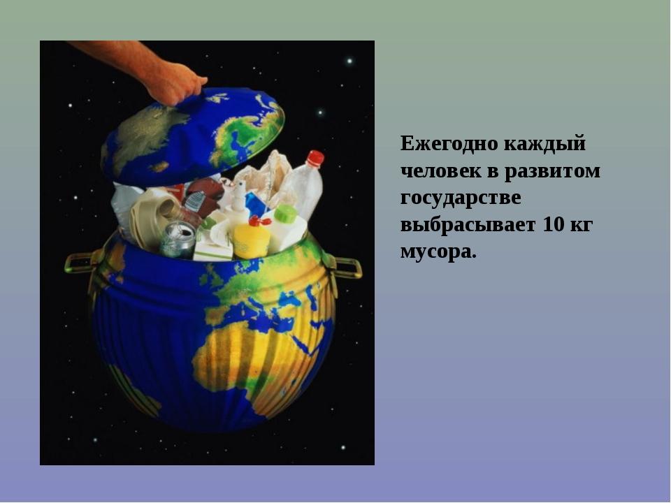 Ежегодно каждый человек в развитом государстве выбрасывает 10 кг мусора.