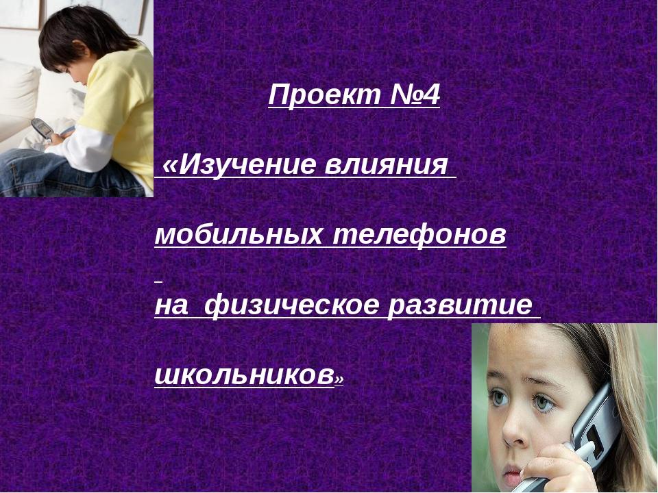 Проект №4 «Изучение влияния мобильных телефонов на физическое развитие школьн...