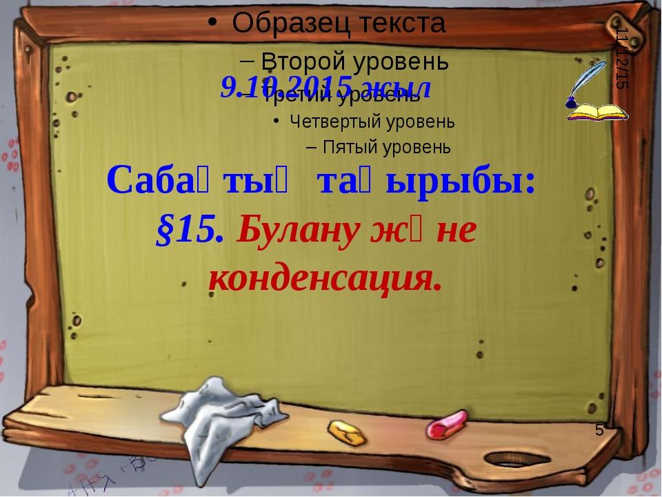 9.10.2015 жыл Сабақтың тақырыбы: §15. Булану және конденсация.