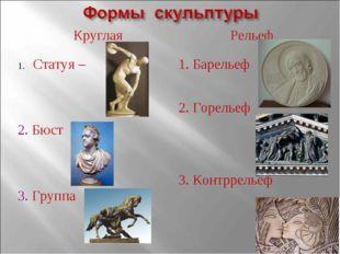Круглая Статуя – 2. Бюст 3. Группа Рельеф 1. Барельеф 2. Горельеф 3. Контррел