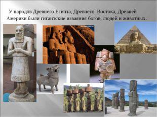 У народов Древнего Египта, Древнего Востока, Древней Америки были гигантские
