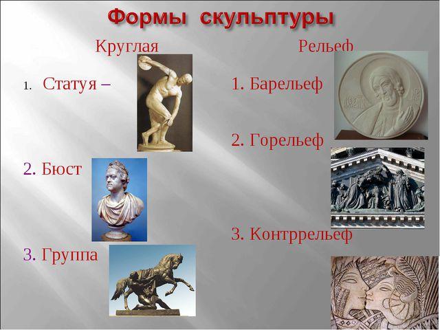 Круглая Статуя – 2. Бюст 3. Группа Рельеф 1. Барельеф 2. Горельеф 3. Контррел...