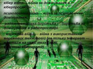 кібер війна— війна за домінування в кіберпросторі. психологічна війна— війна