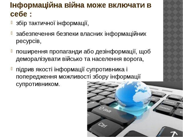 Інформаційна війна може включати в себе : збір тактичної інформації, забезпеч...