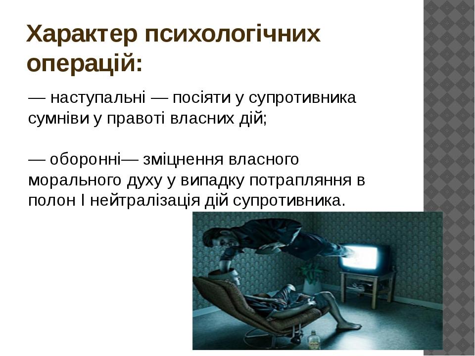 Характер психологічних операцій: — наступальні — посіяти у супротивника сумні...
