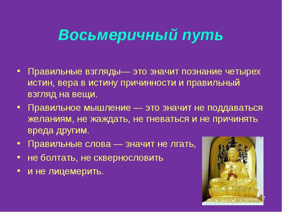 * Восьмеричный путь Правильные взгляды— это значит познание четырех истин, ве...