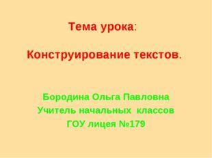 Тема урока: Конструирование текстов. Бородина Ольга Павловна Учитель начальны
