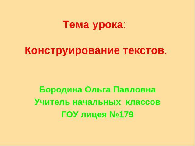 Тема урока: Конструирование текстов. Бородина Ольга Павловна Учитель начальны...