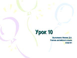 Урок 10 Выполнила: Инкина Д.А. Учитель английского языка СОШ №1
