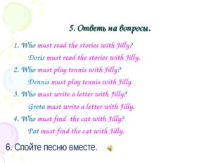 5. Ответь на вопросы. 1. Who must read the stories with Jilly? Doris must re