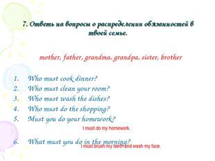 7. Ответь на вопросы о распределении обязанностей в твоей семье. Who must coo
