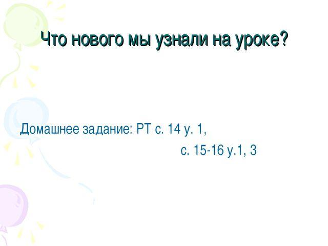 Что нового мы узнали на уроке? Домашнее задание: РТ с. 14 у. 1,  с. 15-1...