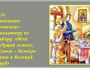Д/з: Напишите сочинение-миниатюру по выбору: «Моя будущая семья», «Семья – ве