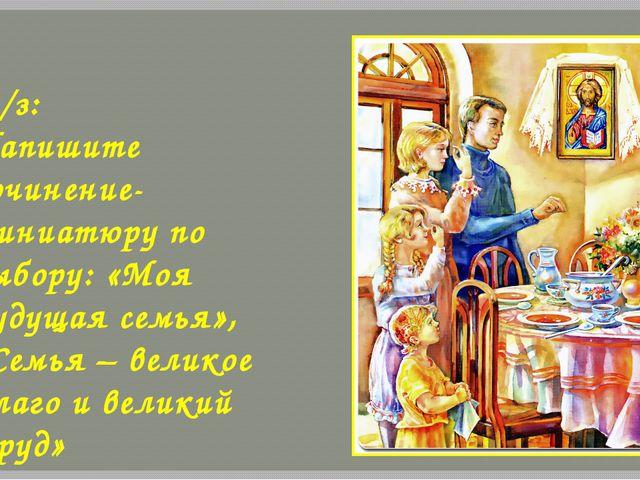 Д/з: Напишите сочинение-миниатюру по выбору: «Моя будущая семья», «Семья – ве...