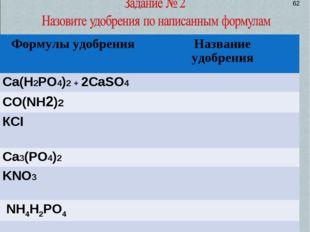 62 Формулы удобренияНазвание удобрения Сa(Н2РО4)2 + 2СaSO4  CO(NH2)2 КСI