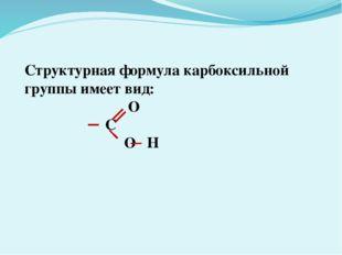 Структурная формула карбоксильной группы имеет вид: О С О Н
