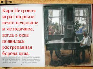 Карл Петрович играл на рояле нечто печальное и мелодичное, когда в окне появи