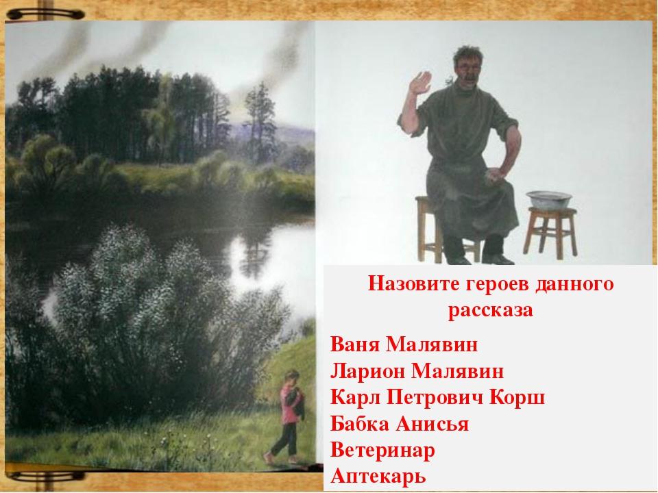 Назовите героев данного рассказа Ваня Малявин Ларион Малявин Карл Петрович Ко...