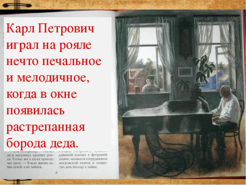 Карл Петрович играл на рояле нечто печальное и мелодичное, когда в окне появи...