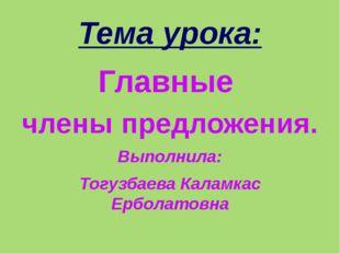 Тема урока: Главные члены предложения. Выполнила: Тогузбаева Каламкас Ерболат