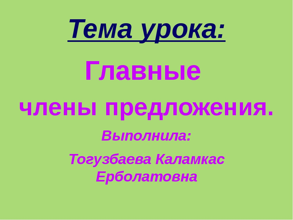 Тема урока: Главные члены предложения. Выполнила: Тогузбаева Каламкас Ерболат...