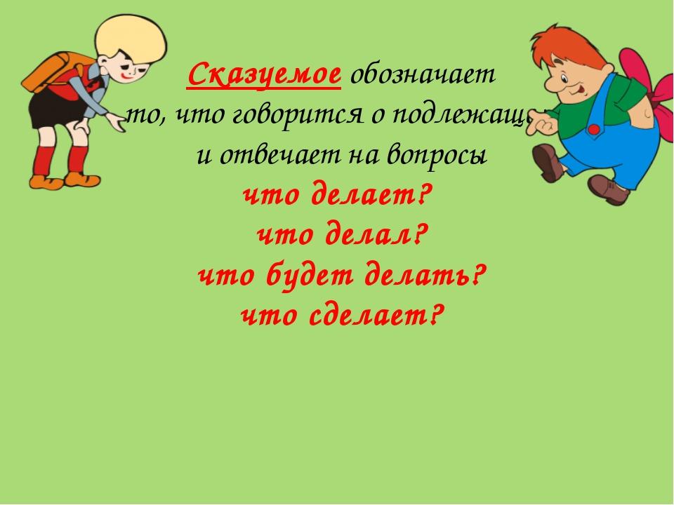 Сказуемое обозначает то, что говорится о подлежащем и отвечает на вопросы что...